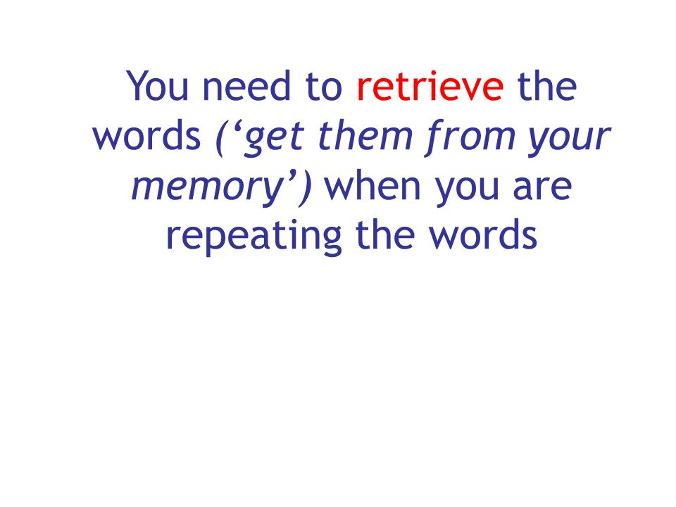 You need to retrieve the words ('get them from your memory') when you are repeating the words
