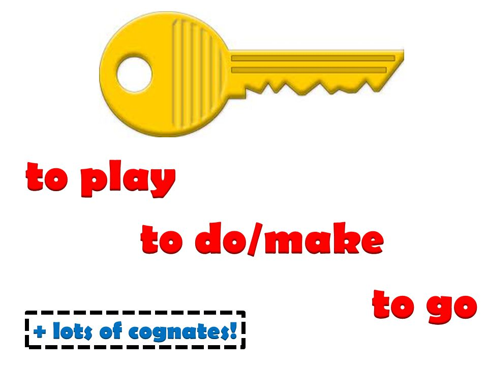 to play to do/make to go + lots of cognates!