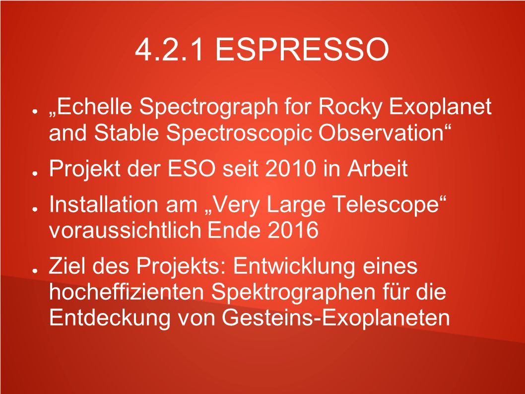 "4.2.1 ESPRESSO ""Echelle Spectrograph for Rocky Exoplanet and Stable Spectroscopic Observation Projekt der ESO seit 2010 in Arbeit."