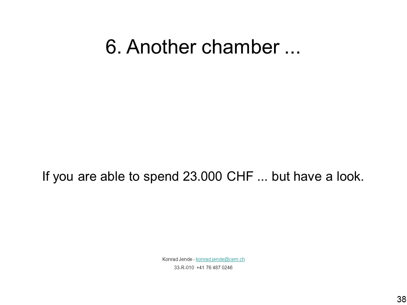 6. Another chamber ... If you are able to spend 23.000 CHF ... but have a look. Konrad Jende - konrad.jende@cern.ch.