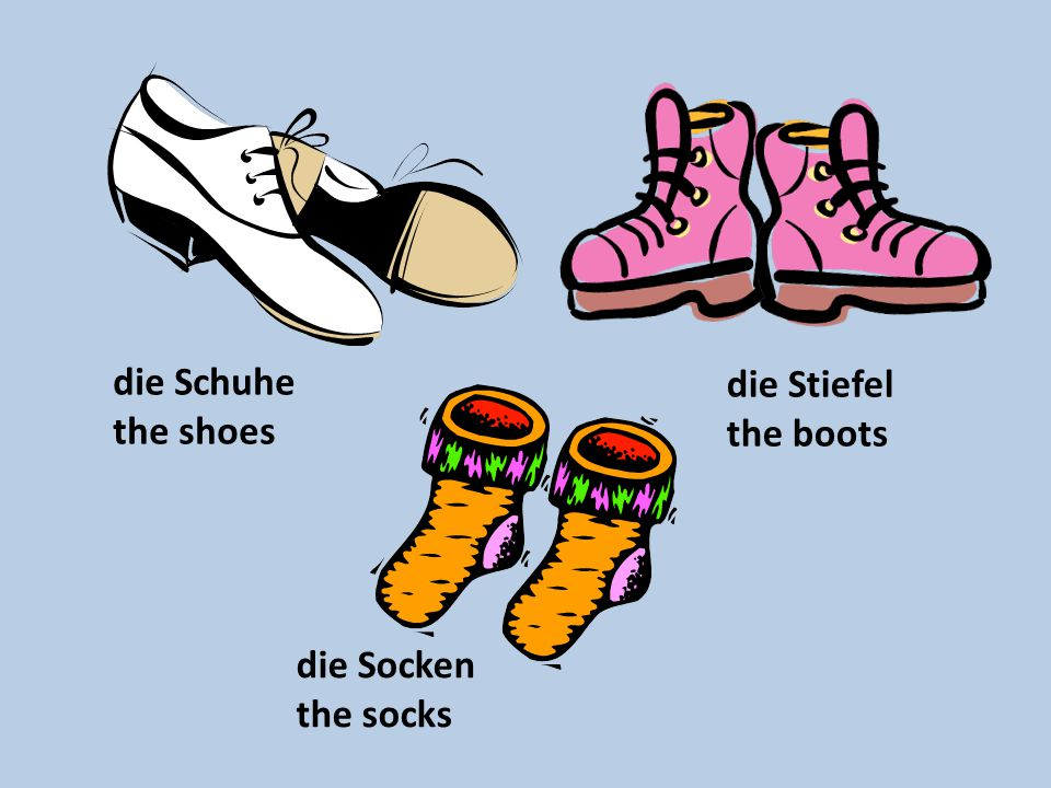 die Schuhe the shoes die Stiefel the boots die Socken the socks