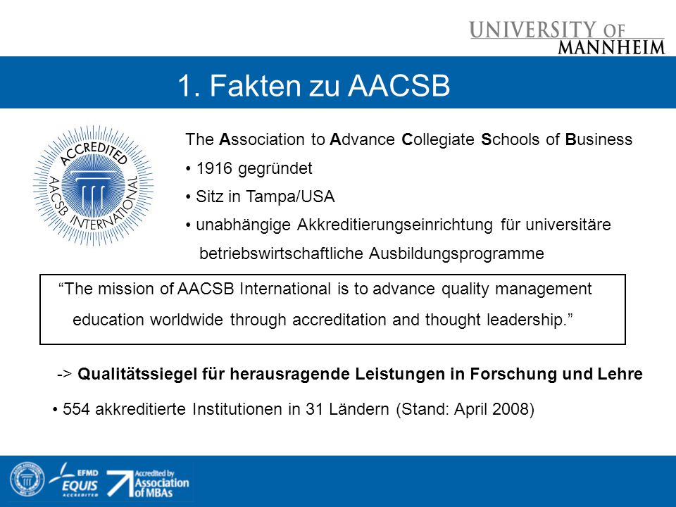 1. Fakten zu AACSB The Association to Advance Collegiate Schools of Business. 1916 gegründet. Sitz in Tampa/USA.