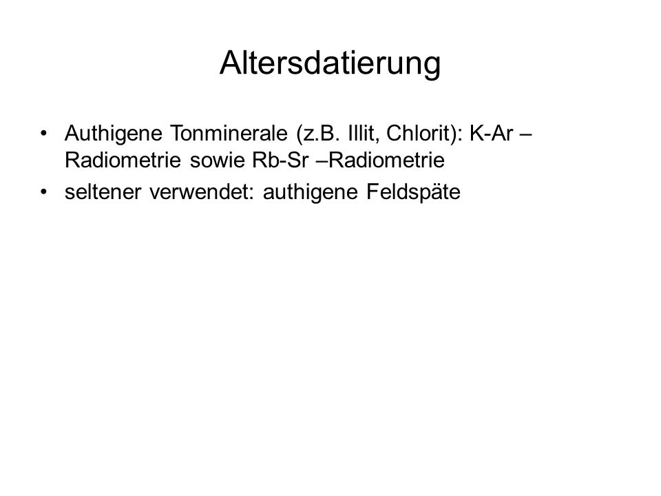 Altersdatierung Authigene Tonminerale (z.B. Illit, Chlorit): K-Ar –Radiometrie sowie Rb-Sr –Radiometrie.