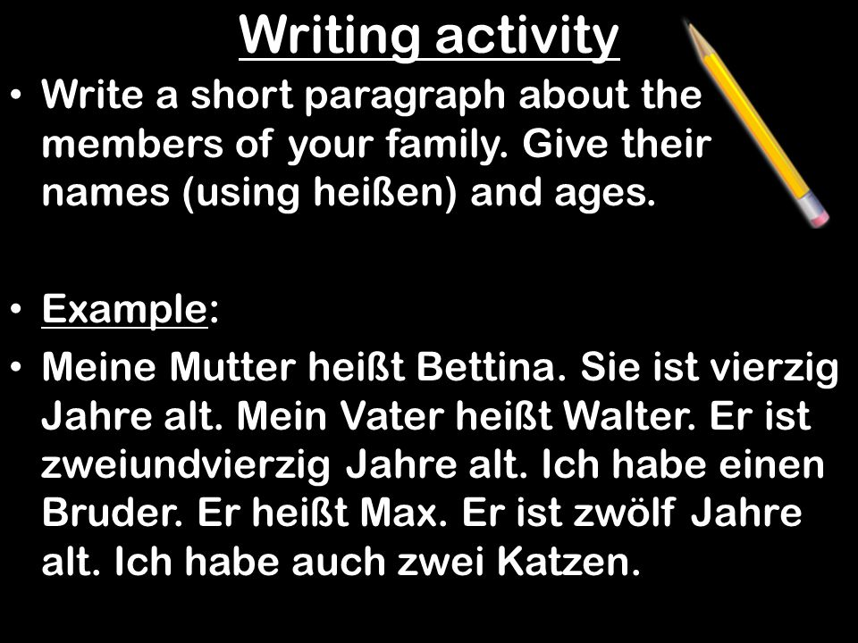 Writing activity Write a short paragraph about the members of your family. Give their names (using heißen) and ages.