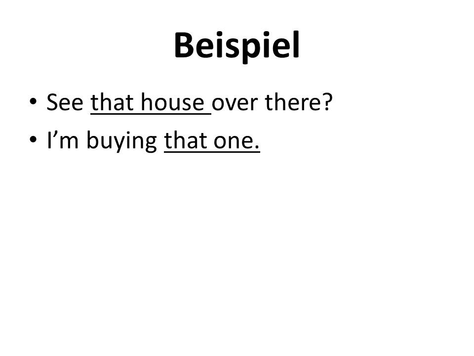 Beispiel See that house over there I'm buying that one.