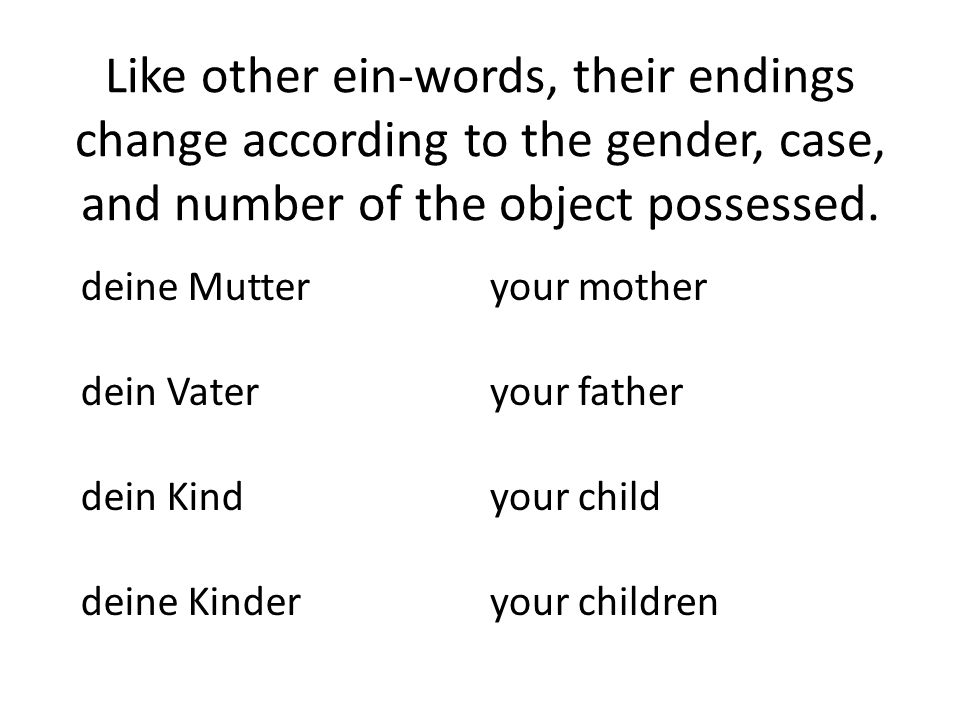 Like other ein-words, their endings change according to the gender, case, and number of the object possessed.