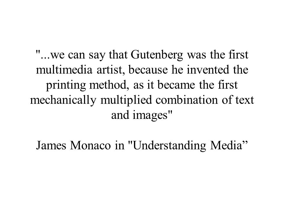 ...we can say that Gutenberg was the first multimedia artist, because he invented the printing method, as it became the first mechanically multiplied combination of text and images James Monaco in Understanding Media