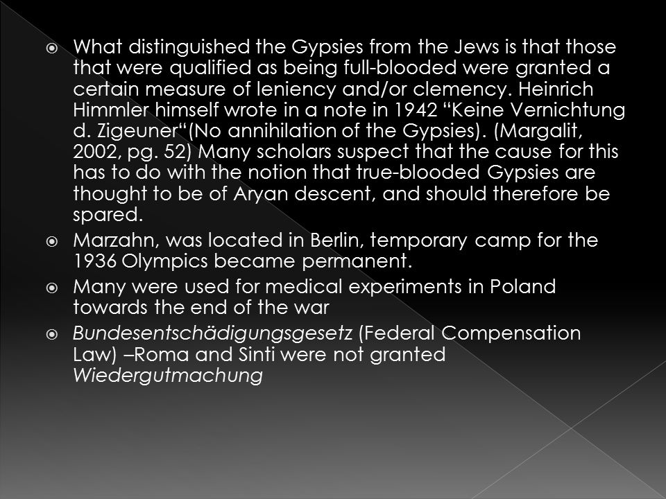 What distinguished the Gypsies from the Jews is that those that were qualified as being full-blooded were granted a certain measure of leniency and/or clemency. Heinrich Himmler himself wrote in a note in 1942 Keine Vernichtung d. Zigeuner (No annihilation of the Gypsies). (Margalit, 2002, pg. 52) Many scholars suspect that the cause for this has to do with the notion that true-blooded Gypsies are thought to be of Aryan descent, and should therefore be spared.