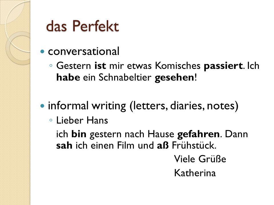 das Perfekt conversational informal writing (letters, diaries, notes)