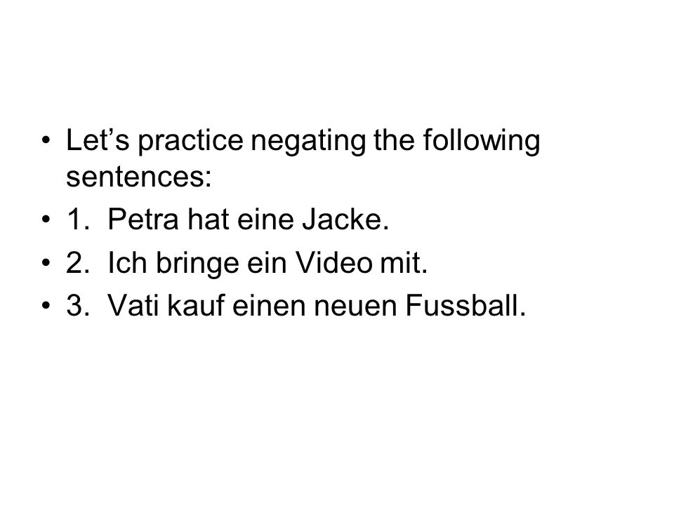 Let's practice negating the following sentences: