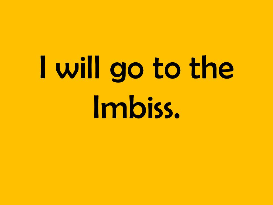 I will go to the Imbiss.