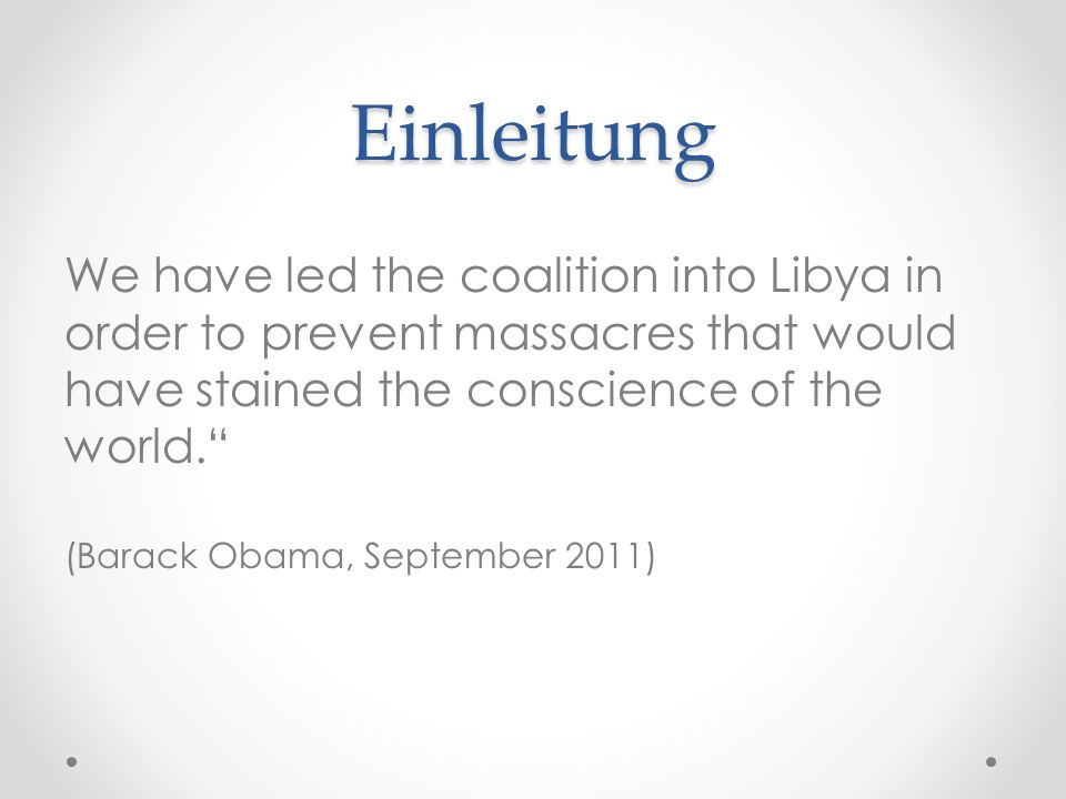 Einleitung We have led the coalition into Libya in order to prevent massacres that would have stained the conscience of the world.