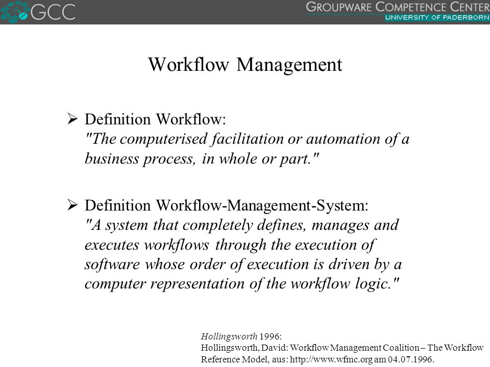 Workflow Management Definition Workflow: The computerised facilitation or automation of a business process, in whole or part.