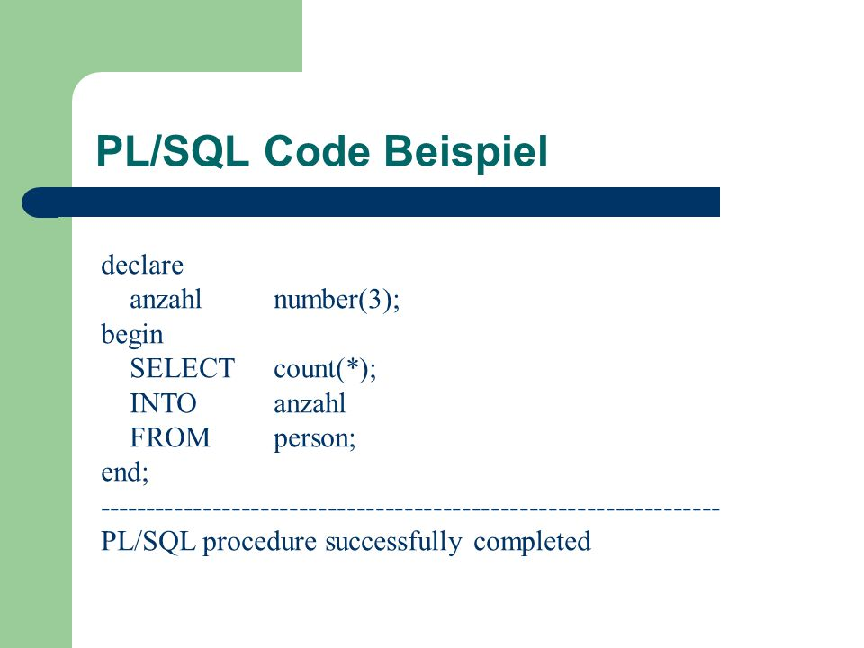 PL/SQL Code Beispiel declare anzahl number(3); begin SELECT count(*);
