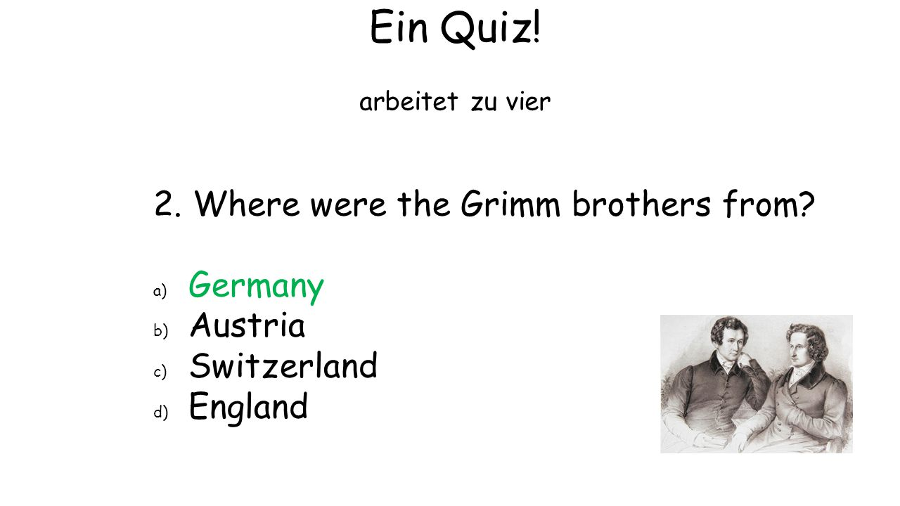 Ein Quiz! 2. Where were the Grimm brothers from Germany Austria