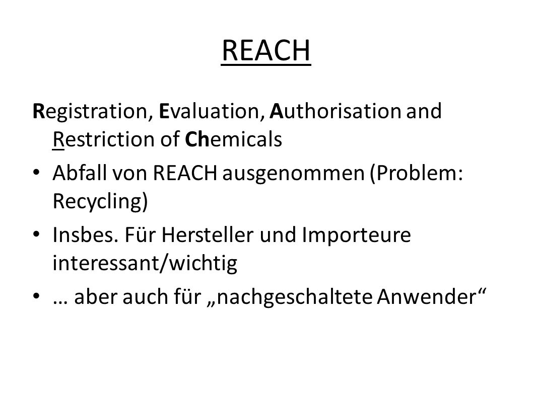 REACH Registration, Evaluation, Authorisation and Restriction of Chemicals. Abfall von REACH ausgenommen (Problem: Recycling)
