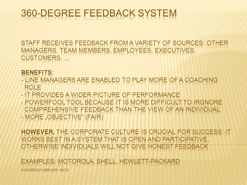 "360-Degree feedback system Staff receives feedback from a variety of sources: other managers, team members, employees, executives, customers, … Benefits: - line managers are enabled to play more of a coaching role - it provides a wider picture of performance - powerfool tool because it is more difficult to irgnore comprehensive feedback than the view of an individual - more ""objective (fair) However, the corporate culture is crucial for success: it works best in a system that is open and participative, otherwise individuals will not give honest feedback Examples: Motorola, Shell, Hewlett-Packard (incomes data services, 1997:5)"