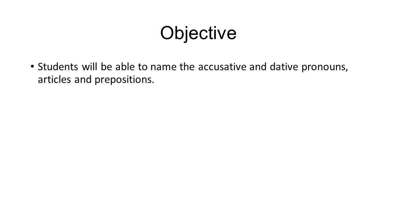 Objective Students will be able to name the accusative and dative pronouns, articles and prepositions.