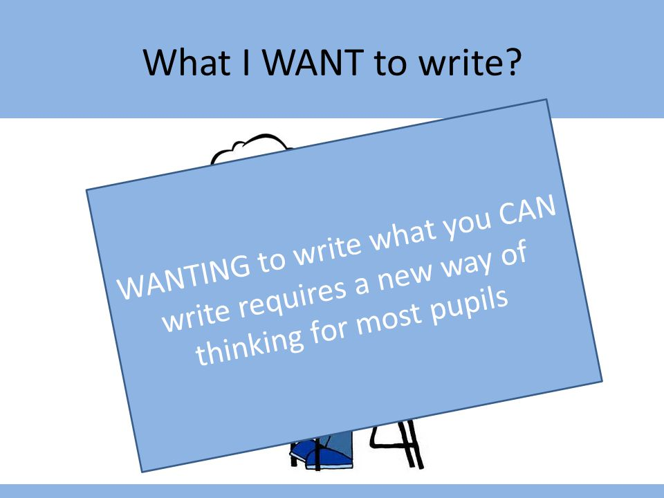 What I WANT to write WANTING to write what you CAN write requires a new way of thinking for most pupils.