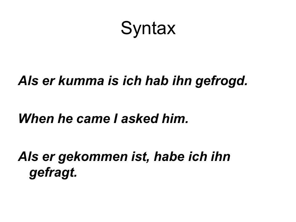 Syntax Als er kumma is ich hab ihn gefrogd. When he came I asked him.