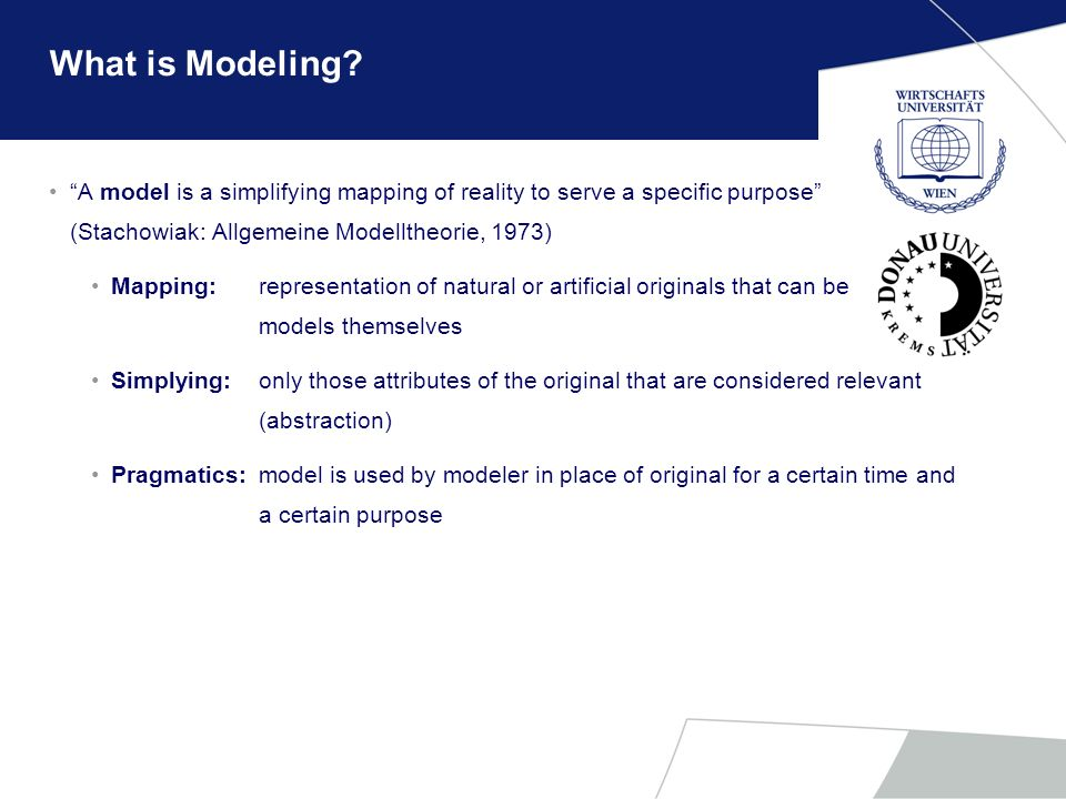 What is Modeling A model is a simplifying mapping of reality to serve a specific purpose (Stachowiak: Allgemeine Modelltheorie, 1973)