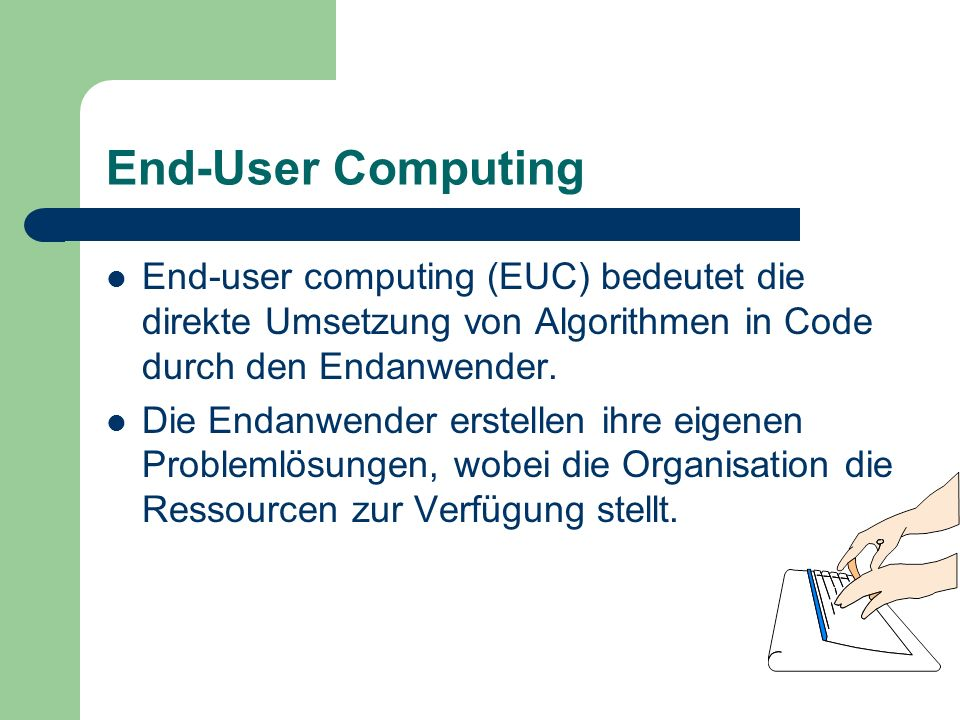End-User Computing End-user computing (EUC) bedeutet die direkte Umsetzung von Algorithmen in Code durch den Endanwender.