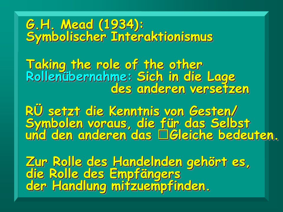 G.H. Mead (1934): Symbolischer Interaktionismus. Taking the role of the other. Rollenübernahme: Sich in die Lage.