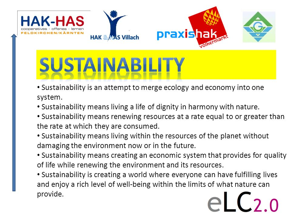 Sustainability Sustainability is an attempt to merge ecology and economy into one system.
