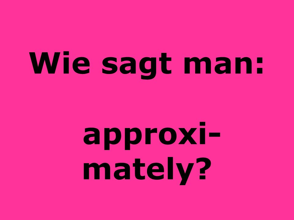 Wie sagt man: approxi-mately