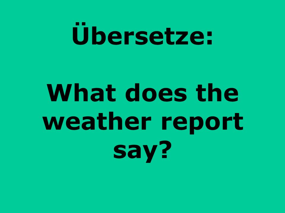 Übersetze: What does the weather report say
