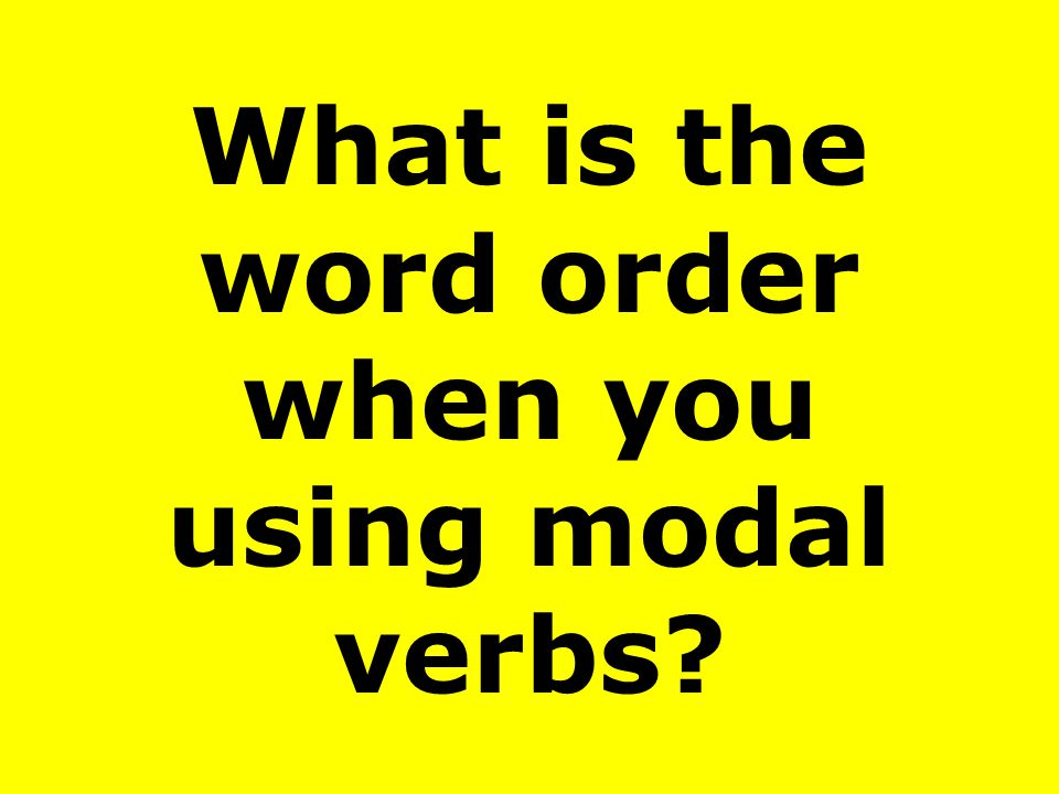 What is the word order when you using modal verbs