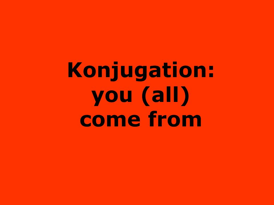 Konjugation: you (all) come from