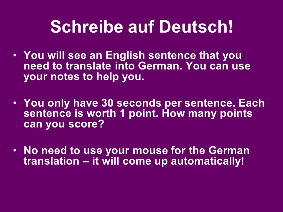 Schreibe auf Deutsch! You will see an English sentence that you need to translate into German. You can use your notes to help you.