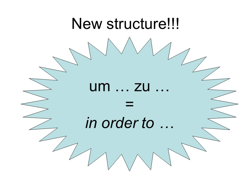 New structure!!! um … zu … = in order to …