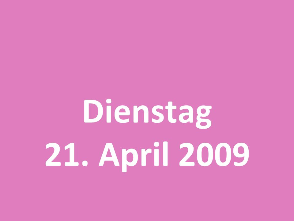Dienstag 21. April 2009