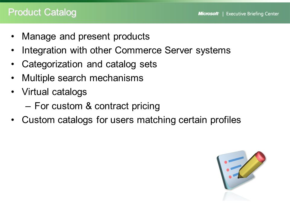 Product Catalog Manage and present products. Integration with other Commerce Server systems. Categorization and catalog sets.