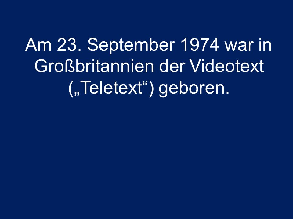 "Am 23. September 1974 war in Großbritannien der Videotext (""Teletext ) geboren."
