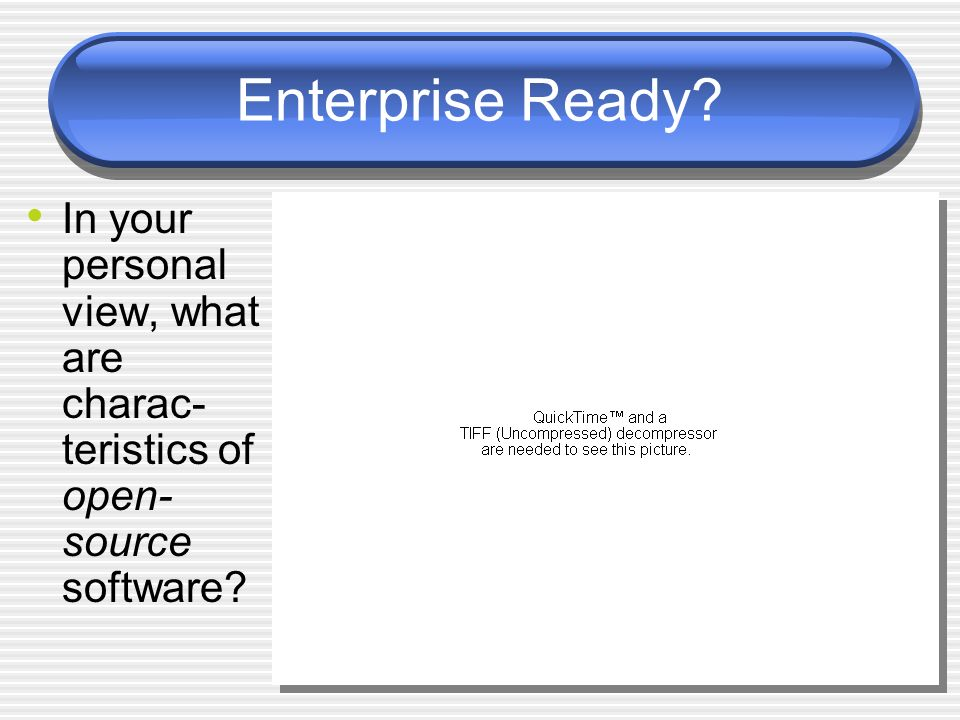 Enterprise Ready In your personal view, what are charac-teristics of open-source software