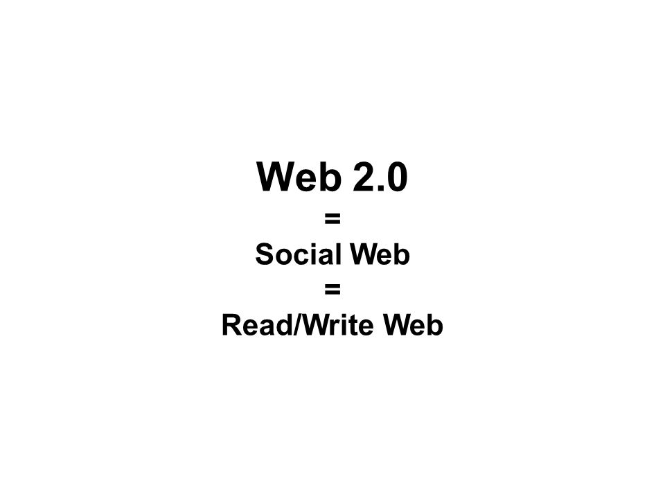 Web 2.0 = Social Web = Read/Write Web
