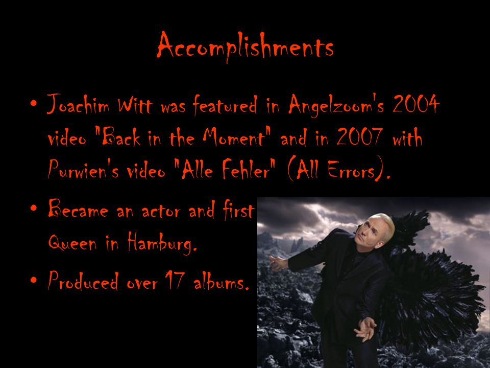 Accomplishments Joachim Witt was featured in Angelzoom s 2004 video Back in the Moment and in 2007 with Purwien s video Alle Fehler (All Errors).