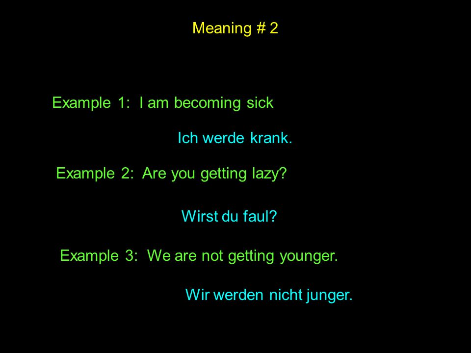 Meaning # 2 Example 1: I am becoming sick. Ich werde krank. Example 2: Are you getting lazy Wirst du faul