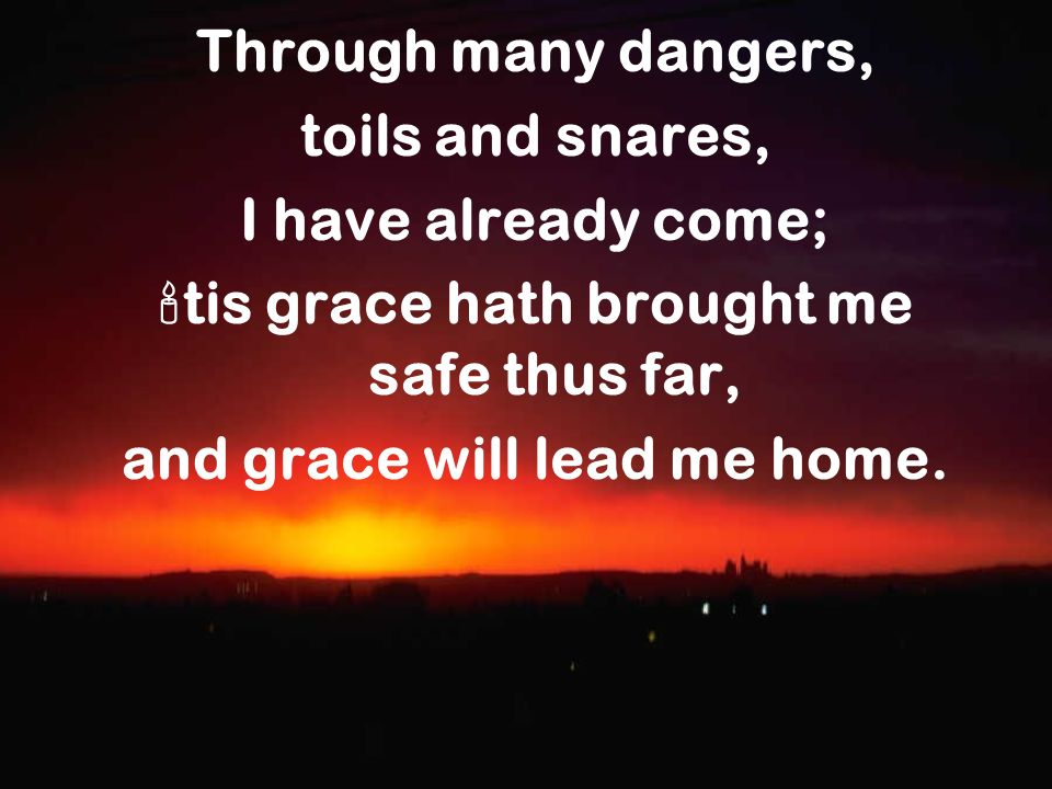 tis grace hath brought me safe thus far, and grace will lead me home.