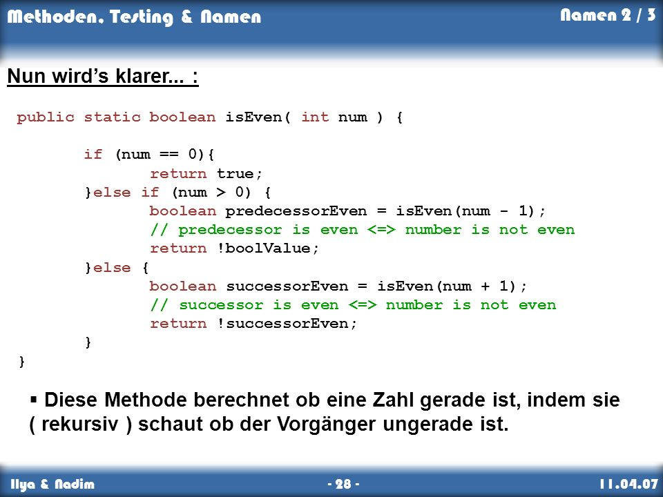Namen 2 / 3 Nun wird's klarer... : public static boolean isEven( int num ) { if (num == 0){ return true;