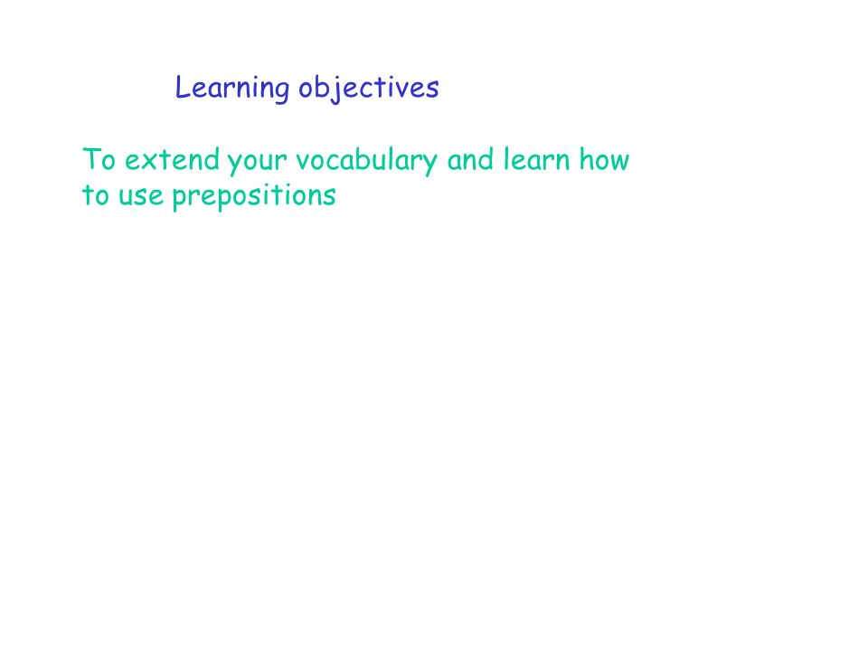Learning objectives To extend your vocabulary and learn how to use prepositions
