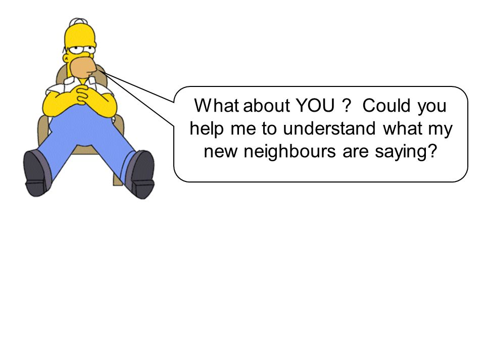 What about YOU Could you help me to understand what my new neighbours are saying