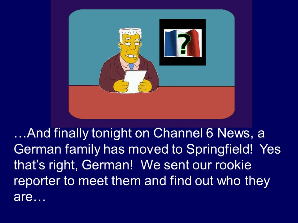 …And finally tonight on Channel 6 News, a German family has moved to Springfield.