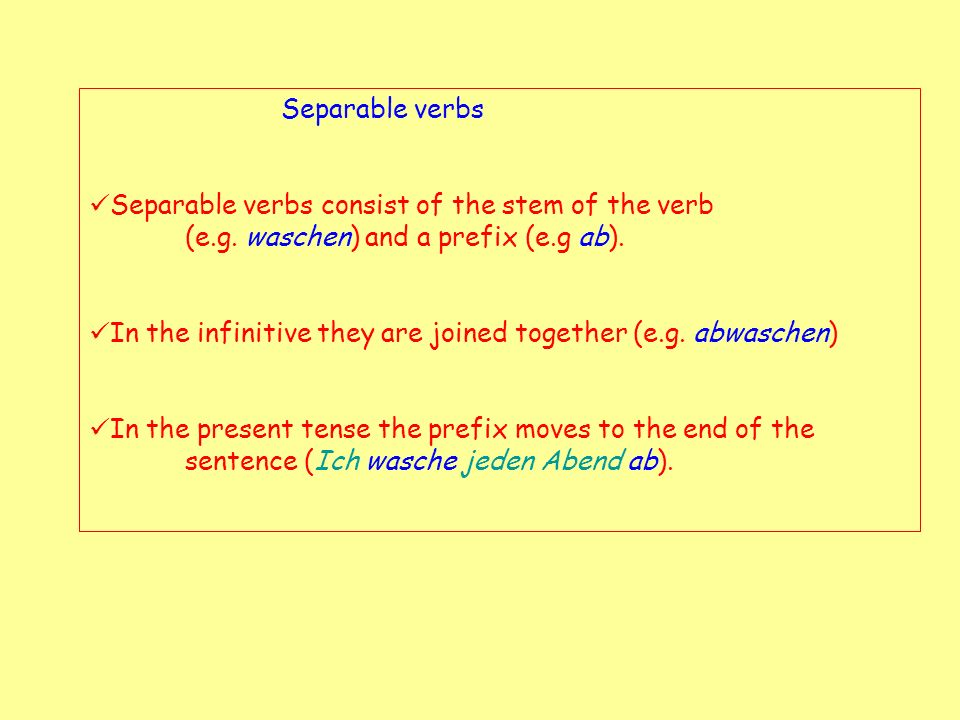 Separable verbs Separable verbs consist of the stem of the verb (e.g. waschen) and a prefix (e.g ab).
