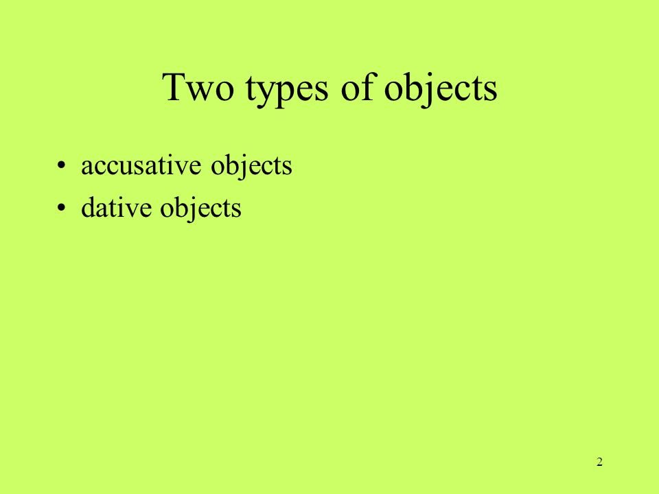 Two types of objects accusative objects dative objects OBJECT PRONOUNS