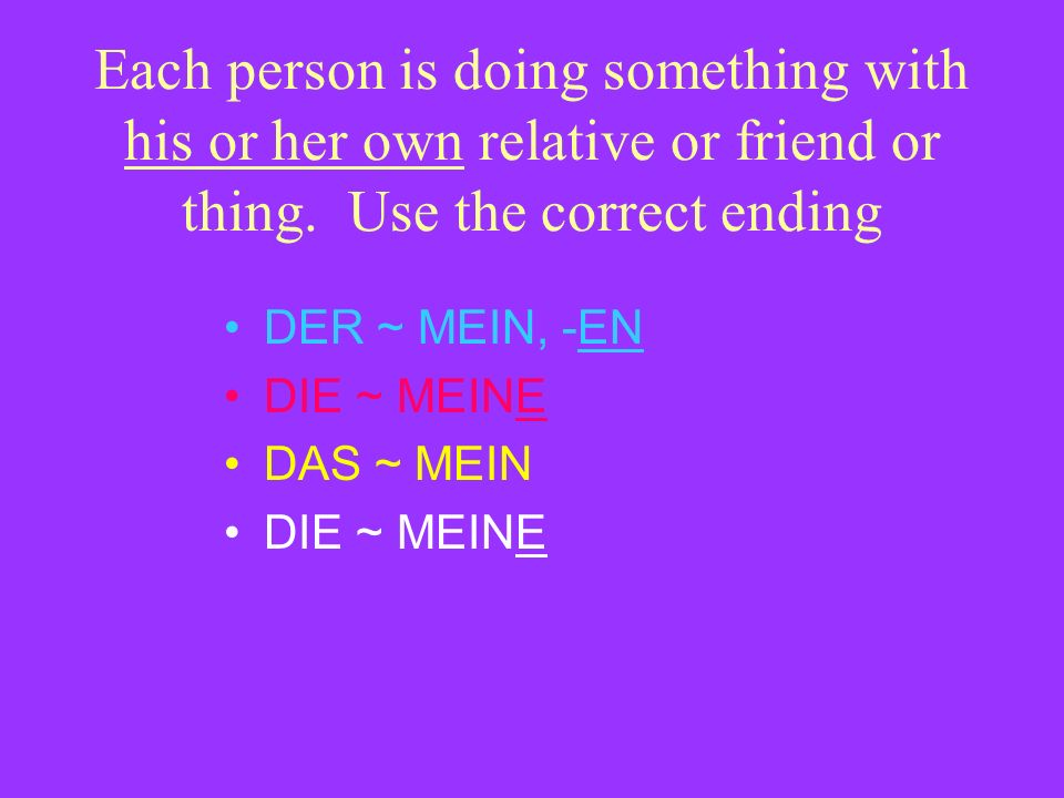 Each person is doing something with his or her own relative or friend or thing. Use the correct ending