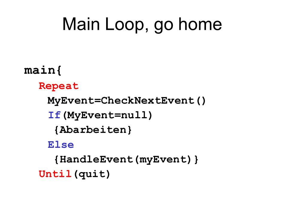 Main Loop, go home main{ Repeat MyEvent=CheckNextEvent()